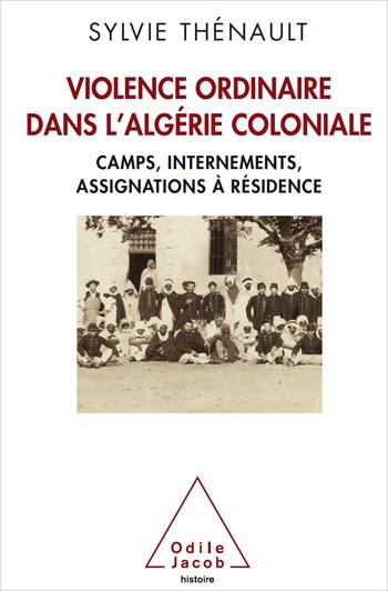 Violence ordinaire dans l'Algérie coloniale - Camps, internements, assignations à résidence