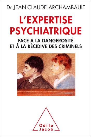 Expertise psychiatrique (L') - Face à la dangerosité et à la récidive des criminels