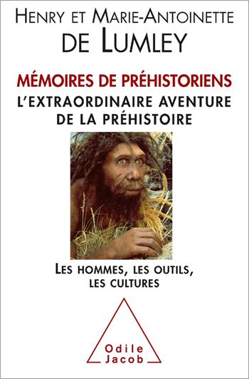 Mémoires de préhistoriens - L'extraordinaire aventure de la préhistoire. Les hommes, les outils, les cultures.