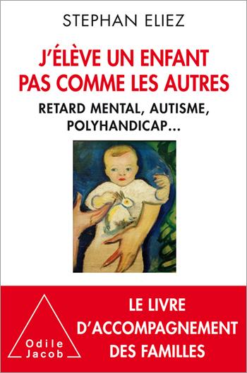 J'élève un enfant pas comme les autres - Retard mental, autisme, polyhandicap...