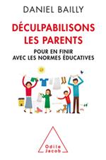 Déculpabilisons les parents - Pour en finir avec les normes éducatives